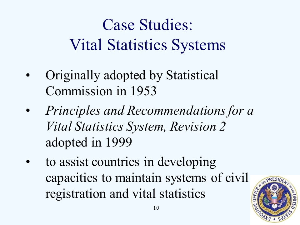 10 Case Studies: Vital Statistics Systems Originally adopted by Statistical Commission in 1953 Principles and Recommendations for a Vital Statistics System, Revision 2 adopted in 1999 to assist countries in developing capacities to maintain systems of civil registration and vital statistics