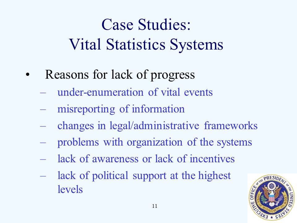 11 Case Studies: Vital Statistics Systems Reasons for lack of progress –under-enumeration of vital events –misreporting of information –changes in leg