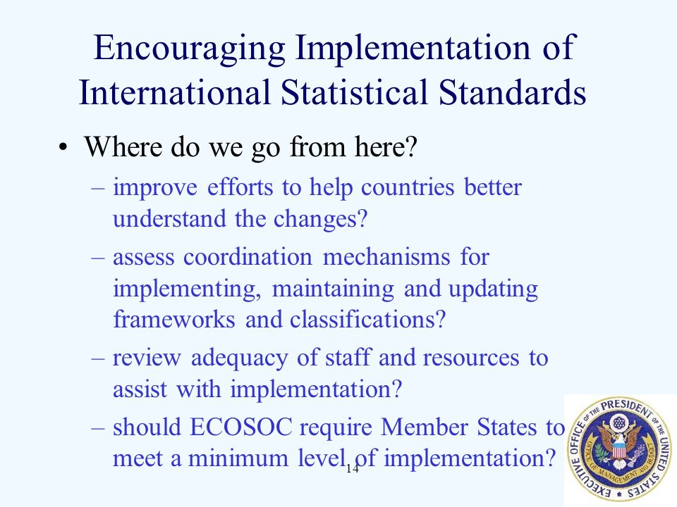 14 Encouraging Implementation of International Statistical Standards Where do we go from here? –improve efforts to help countries better understand th