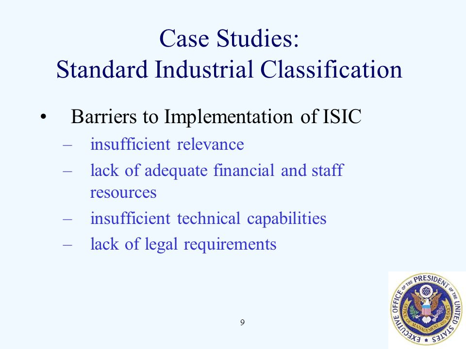 9 Case Studies: Standard Industrial Classification Barriers to Implementation of ISIC –insufficient relevance –lack of adequate financial and staff resources –insufficient technical capabilities –lack of legal requirements