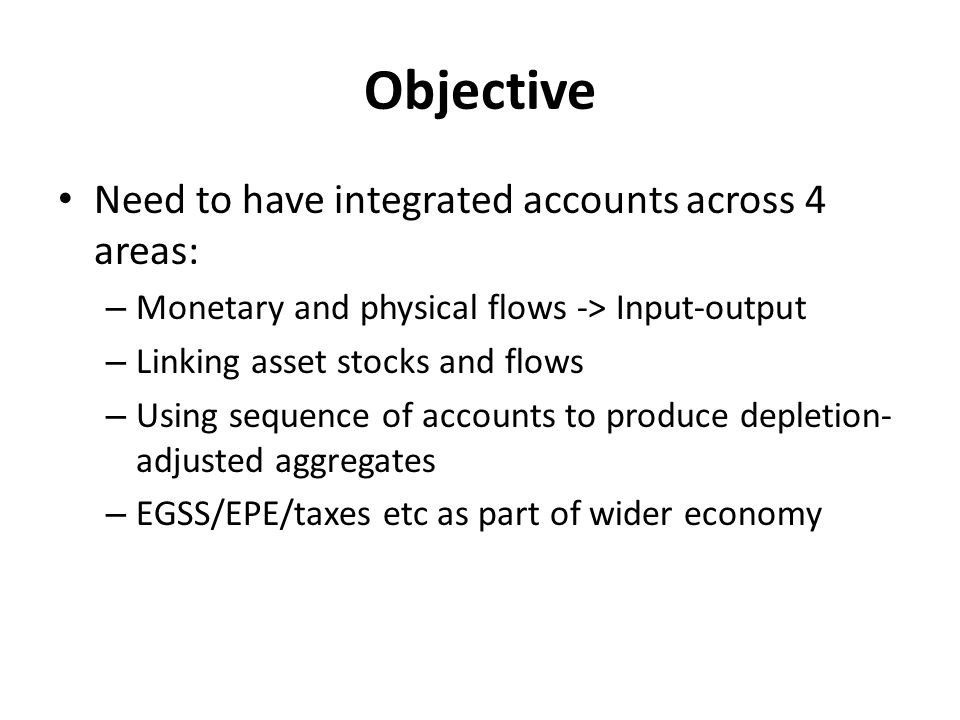 Objective Need to have integrated accounts across 4 areas: – Monetary and physical flows -> Input-output – Linking asset stocks and flows – Using sequence of accounts to produce depletion- adjusted aggregates – EGSS/EPE/taxes etc as part of wider economy
