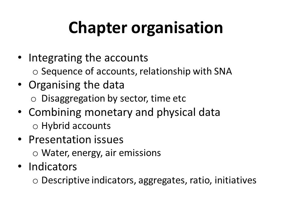Chapter organisation Integrating the accounts o Sequence of accounts, relationship with SNA Organising the data o Disaggregation by sector, time etc Combining monetary and physical data o Hybrid accounts Presentation issues o Water, energy, air emissions Indicators o Descriptive indicators, aggregates, ratio, initiatives