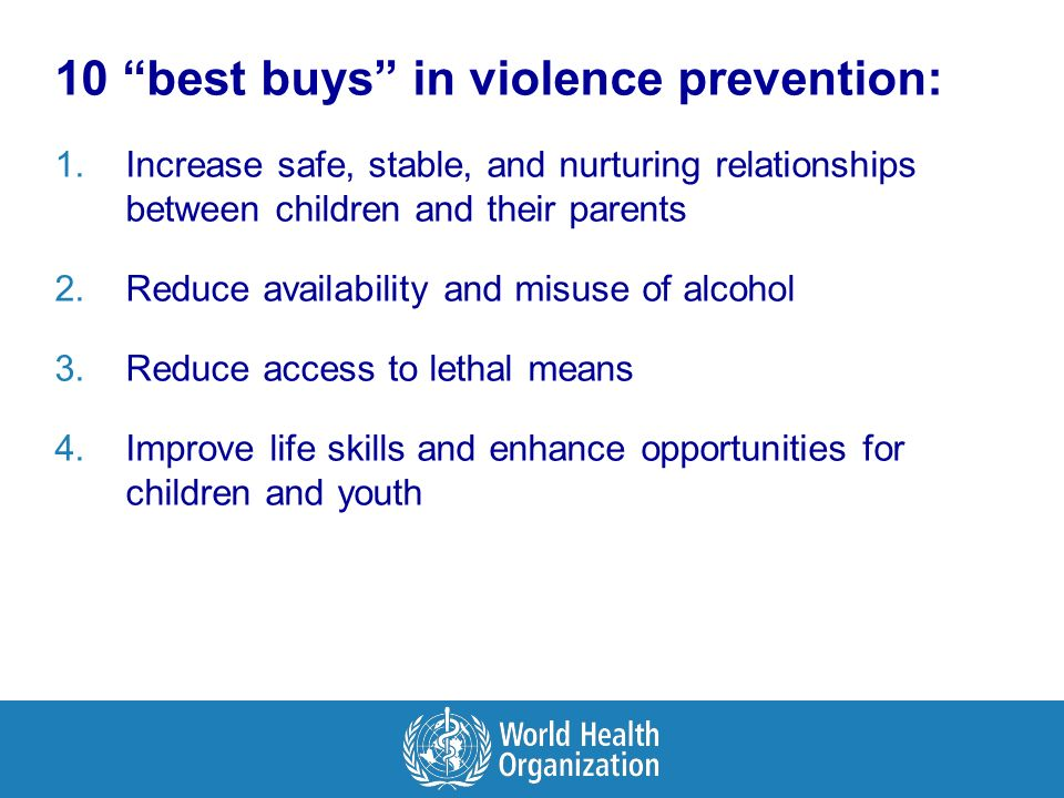 10 best buys in violence prevention: 1.Increase safe, stable, and nurturing relationships between children and their parents 2.Reduce availability and misuse of alcohol 3.Reduce access to lethal means 4.Improve life skills and enhance opportunities for children and youth