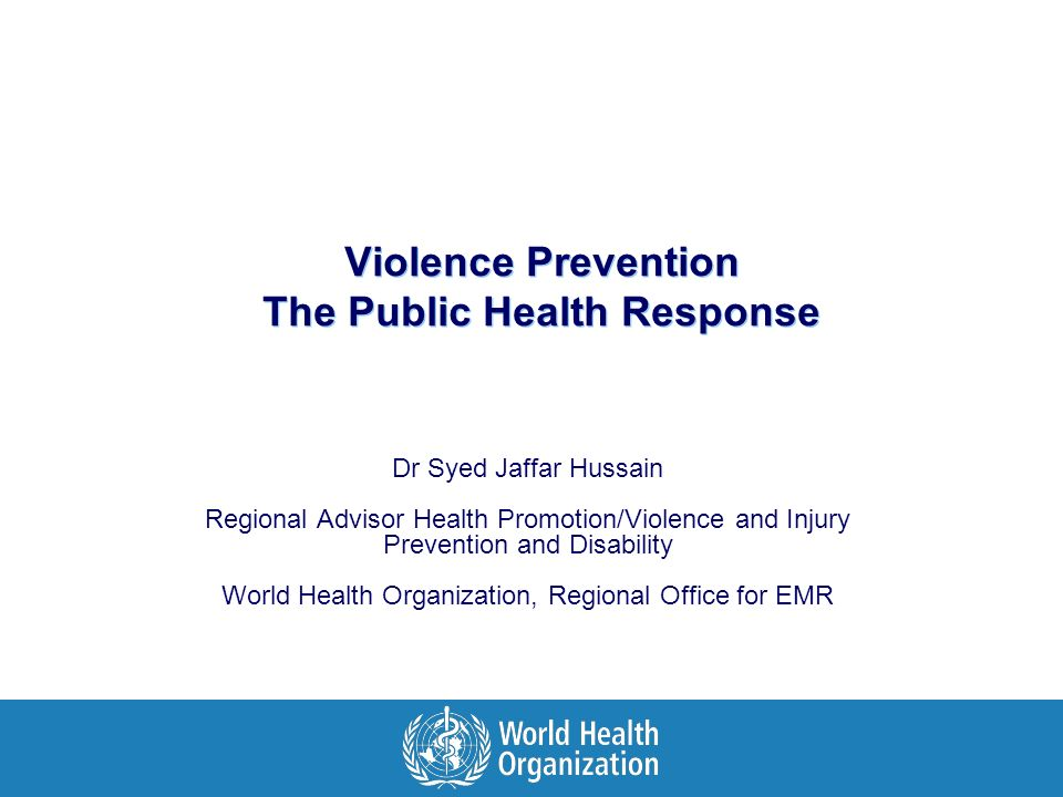 Violence Prevention The Public Health Response Dr Syed Jaffar Hussain Regional Advisor Health Promotion/Violence and Injury Prevention and Disability World Health Organization, Regional Office for EMR