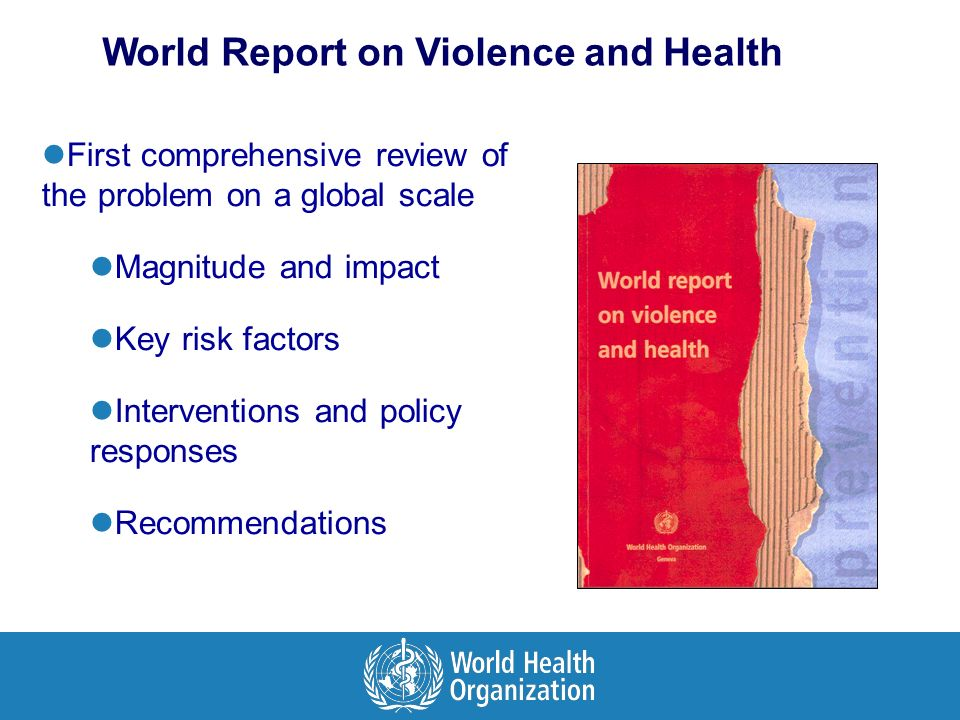 First comprehensive review of the problem on a global scale Magnitude and impact Key risk factors Interventions and policy responses Recommendations World Report on Violence and Health