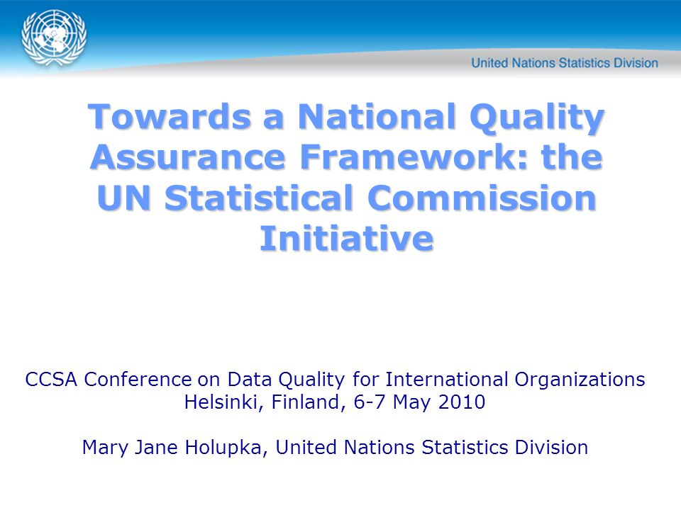Towards a National Quality Assurance Framework: the UN Statistical Commission Initiative CCSA Conference on Data Quality for International Organizations Helsinki, Finland, 6-7 May 2010 Mary Jane Holupka, United Nations Statistics Division