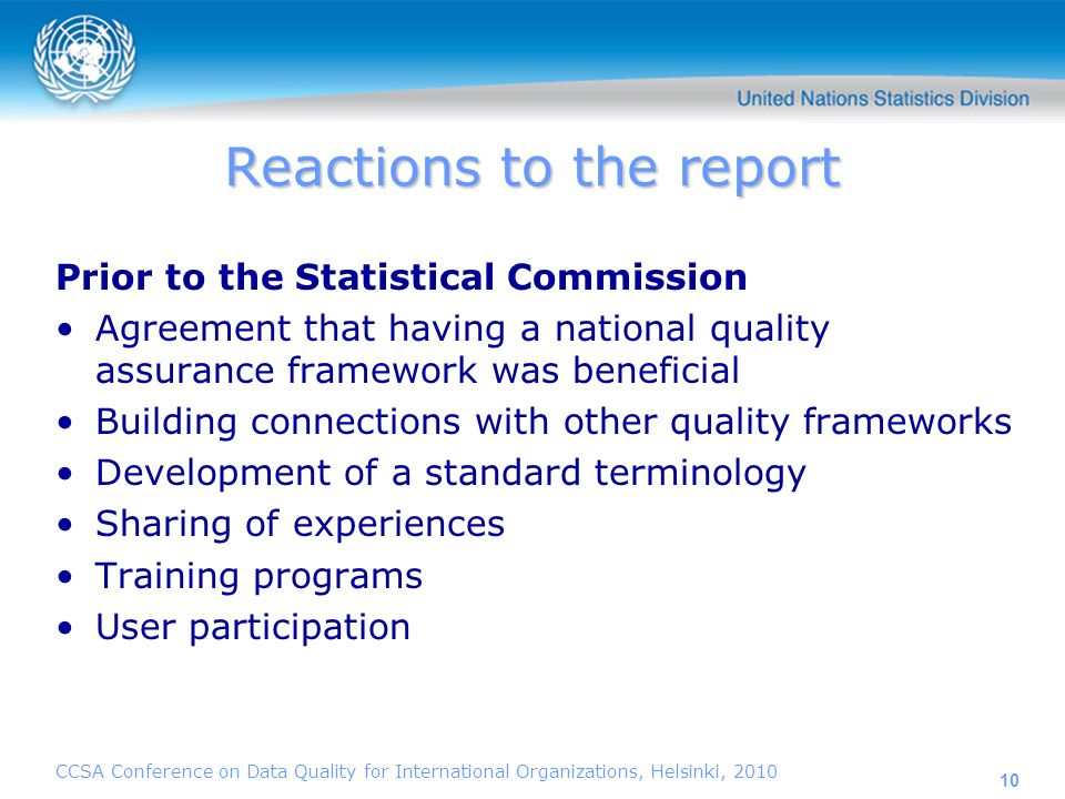 10 Reactions to the report Prior to the Statistical Commission Agreement that having a national quality assurance framework was beneficial Building connections with other quality frameworks Development of a standard terminology Sharing of experiences Training programs User participation