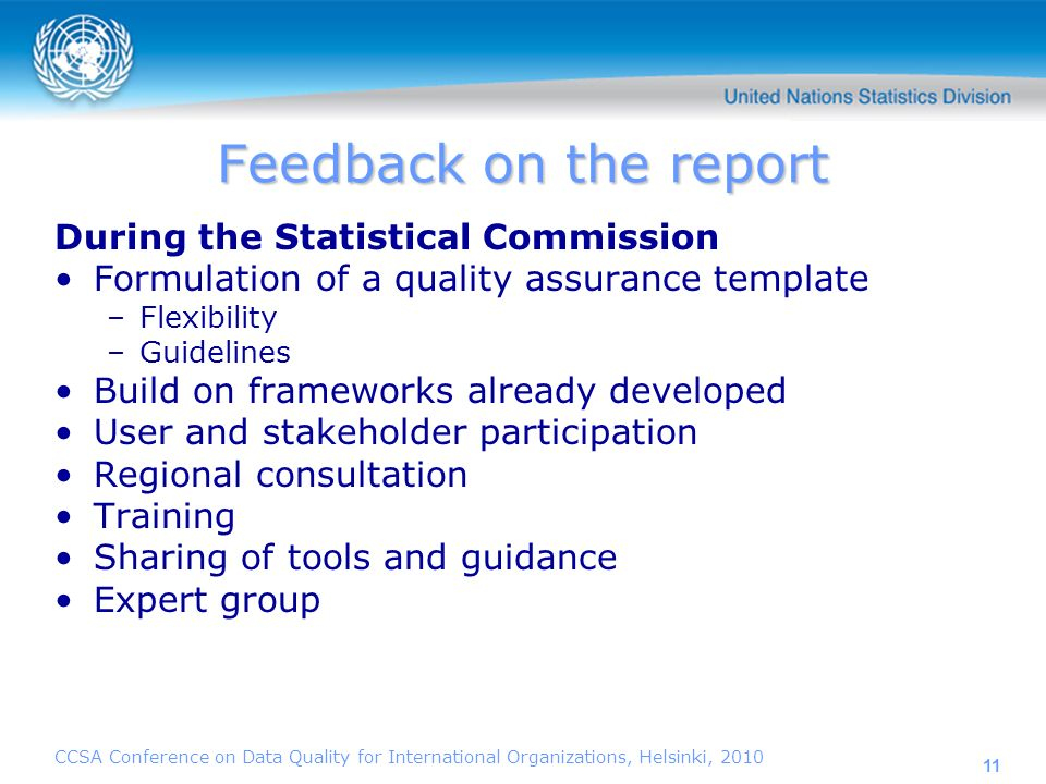CCSA Conference on Data Quality for International Organizations, Helsinki, 2010 11 Feedback on the report During the Statistical Commission Formulation of a quality assurance template –Flexibility –Guidelines Build on frameworks already developed User and stakeholder participation Regional consultation Training Sharing of tools and guidance Expert group