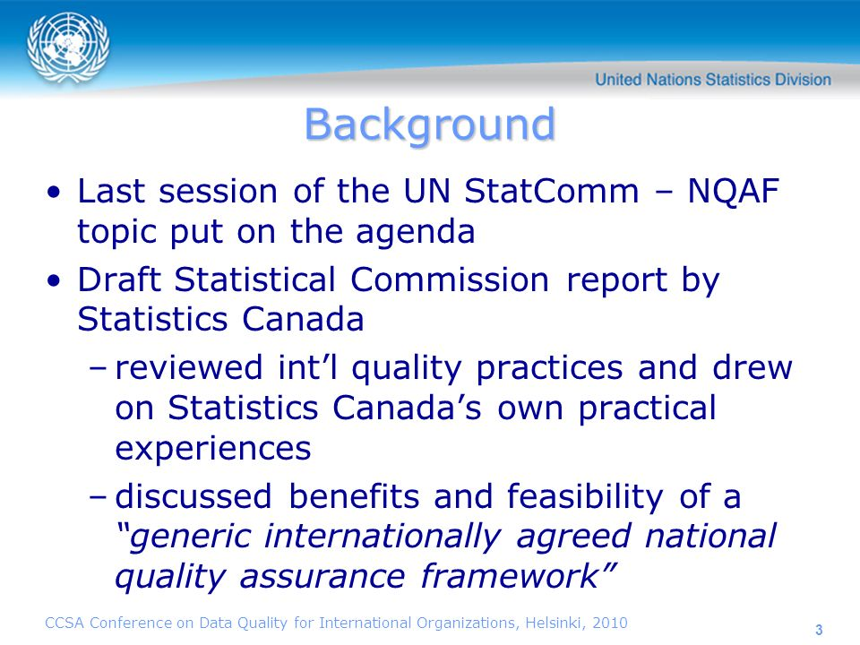 CCSA Conference on Data Quality for International Organizations, Helsinki, 2010 3 Background Last session of the UN StatComm – NQAF topic put on the agenda Draft Statistical Commission report by Statistics Canada –reviewed intl quality practices and drew on Statistics Canadas own practical experiences –discussed benefits and feasibility of a generic internationally agreed national quality assurance framework