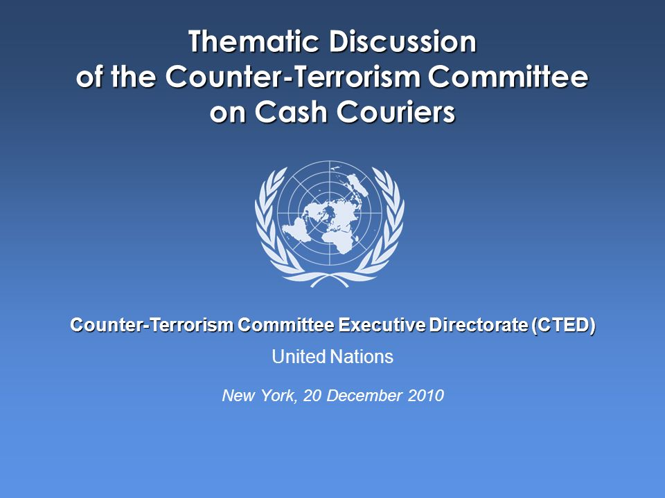 United Nations Counter-Terrorism Committee Executive Directorate (CTED) Thematic Discussion of the Counter-Terrorism Committee on Cash Couriers New York, 20 December 2010