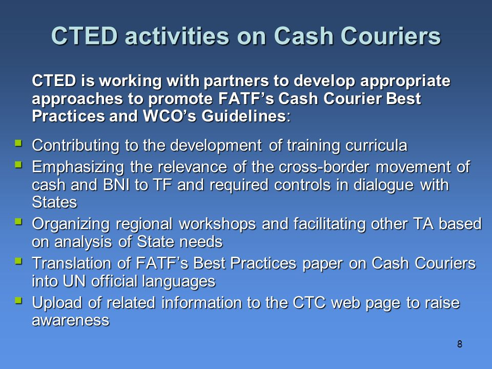8 CTED activities on Cash Couriers CTED is working with partners to develop appropriate approaches to promote FATFs Cash Courier Best Practices and WCOs Guidelines: Contributing to the development of training curricula Contributing to the development of training curricula Emphasizing the relevance of the cross-border movement of cash and BNI to TF and required controls in dialogue with States Emphasizing the relevance of the cross-border movement of cash and BNI to TF and required controls in dialogue with States Organizing regional workshops and facilitating other TA based on analysis of State needs Organizing regional workshops and facilitating other TA based on analysis of State needs Translation of FATFs Best Practices paper on Cash Couriers into UN official languages Translation of FATFs Best Practices paper on Cash Couriers into UN official languages Upload of related information to the CTC web page to raise awareness Upload of related information to the CTC web page to raise awareness