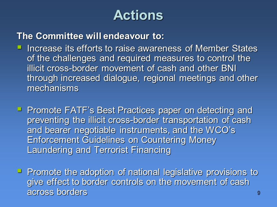 9 Actions The Committee will endeavour to: Increase its efforts to raise awareness of Member States of the challenges and required measures to control the illicit cross-border movement of cash and other BNI through increased dialogue, regional meetings and other mechanisms Increase its efforts to raise awareness of Member States of the challenges and required measures to control the illicit cross-border movement of cash and other BNI through increased dialogue, regional meetings and other mechanisms Promote FATFs Best Practices paper on detecting and preventing the illicit cross-border transportation of cash and bearer negotiable instruments, and the WCOs Enforcement Guidelines on Countering Money Laundering and Terrorist Financing Promote FATFs Best Practices paper on detecting and preventing the illicit cross-border transportation of cash and bearer negotiable instruments, and the WCOs Enforcement Guidelines on Countering Money Laundering and Terrorist Financing Promote the adoption of national legislative provisions to give effect to border controls on the movement of cash across borders Promote the adoption of national legislative provisions to give effect to border controls on the movement of cash across borders