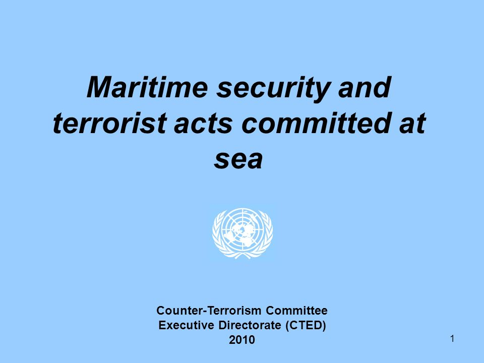 1 Maritime security and terrorist acts committed at sea Counter-Terrorism Committee Executive Directorate (CTED) 2010