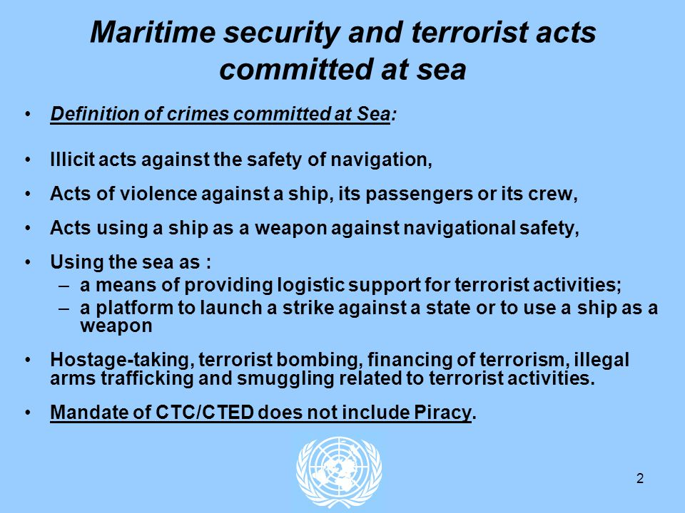 2 Maritime security and terrorist acts committed at sea Definition of crimes committed at Sea: Illicit acts against the safety of navigation, Acts of violence against a ship, its passengers or its crew, Acts using a ship as a weapon against navigational safety, Using the sea as : –a means of providing logistic support for terrorist activities; –a platform to launch a strike against a state or to use a ship as a weapon Hostage-taking, terrorist bombing, financing of terrorism, illegal arms trafficking and smuggling related to terrorist activities.