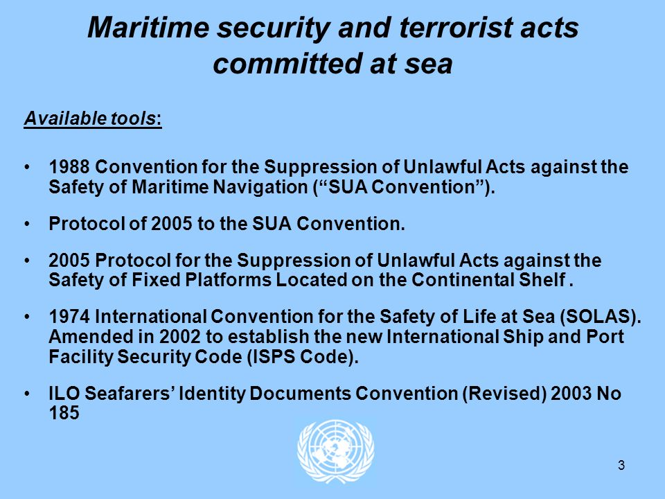 3 Maritime security and terrorist acts committed at sea Available tools: 1988 Convention for the Suppression of Unlawful Acts against the Safety of Maritime Navigation (SUA Convention).