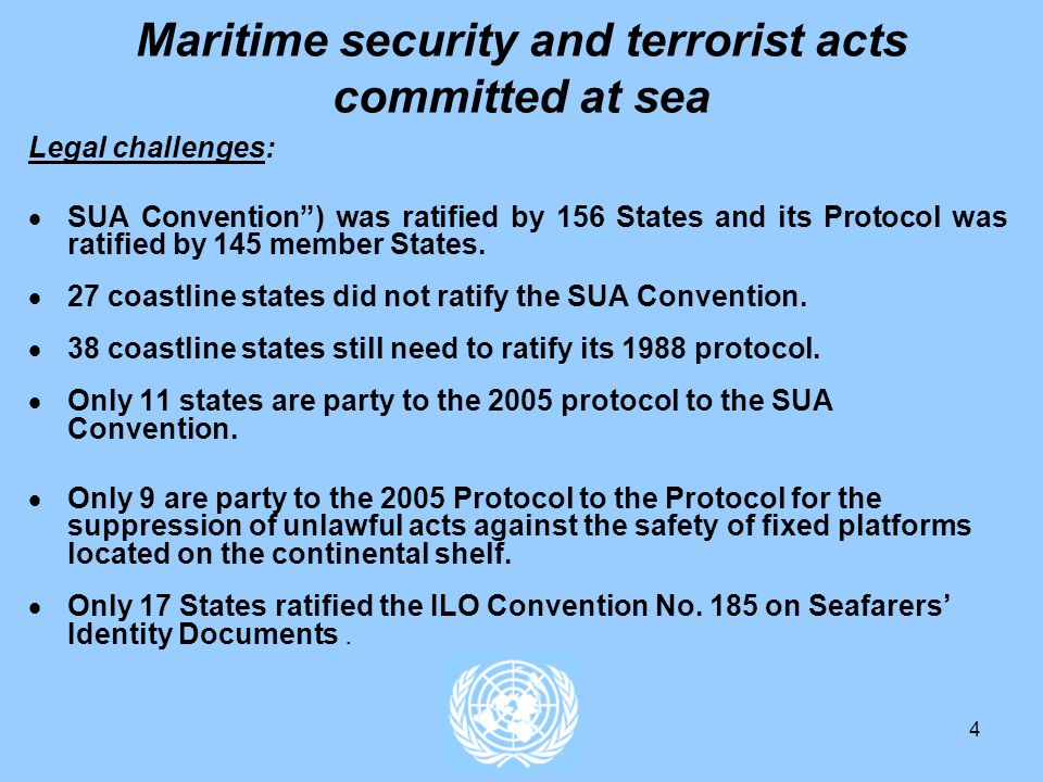 4 Maritime security and terrorist acts committed at sea Legal challenges: SUA Convention) was ratified by 156 States and its Protocol was ratified by 145 member States.