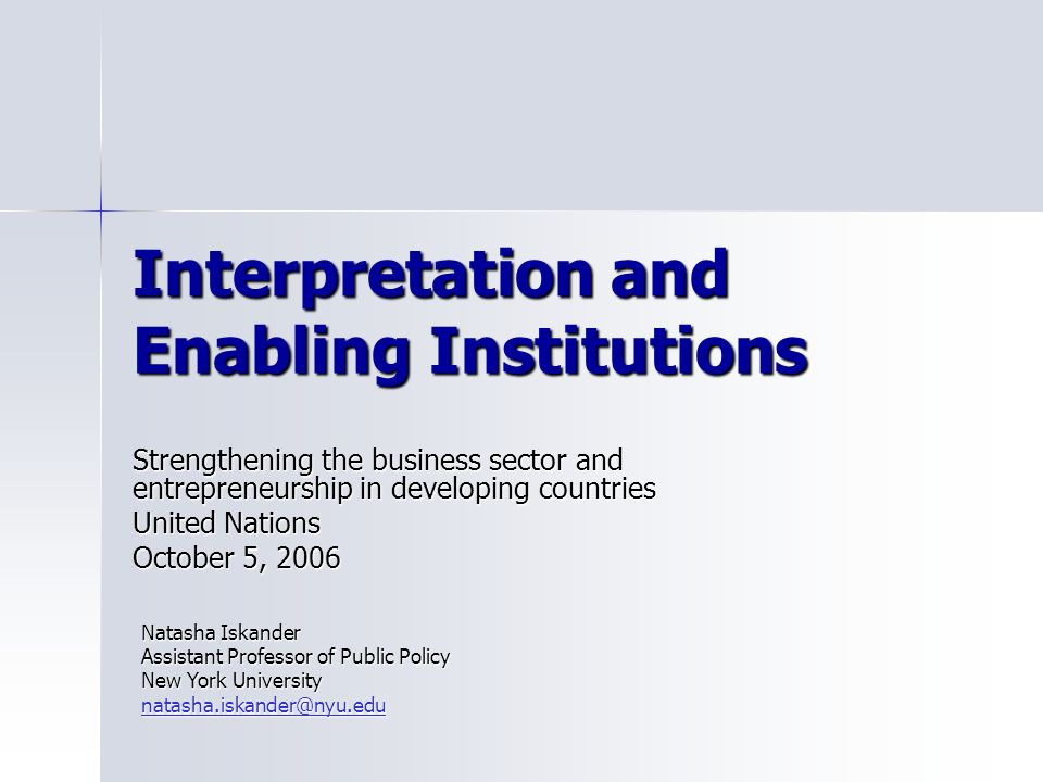 Interpretation and Enabling Institutions Strengthening the business sector and entrepreneurship in developing countries United Nations October 5, 2006 Natasha Iskander Assistant Professor of Public Policy New York University natasha.iskander@nyu.edu natasha.iskander@nyu.edu