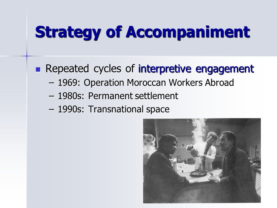 Strategy of Accompaniment Repeated cycles of interpretive engagement Repeated cycles of interpretive engagement –1969: Operation Moroccan Workers Abroad –1980s: Permanent settlement –1990s: Transnational space