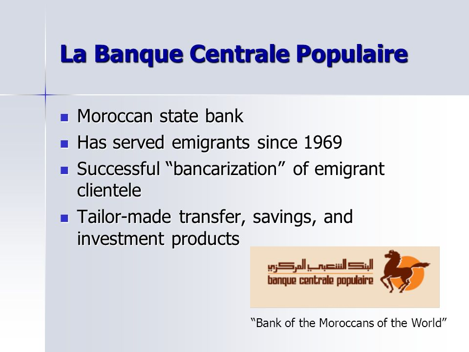 La Banque Centrale Populaire Moroccan state bank Moroccan state bank Has served emigrants since 1969 Has served emigrants since 1969 Successful bancarization of emigrant clientele Successful bancarization of emigrant clientele Tailor-made transfer, savings, and investment products Tailor-made transfer, savings, and investment products Bank of the Moroccans of the World