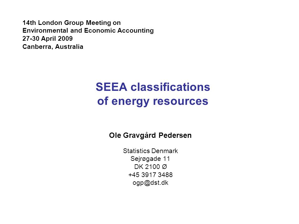 SEEA classifications of energy resources Ole Gravgård Pedersen Statistics Denmark Sejrøgade 11 DK 2100 Ø th London Group Meeting on Environmental and Economic Accounting April 2009 Canberra, Australia