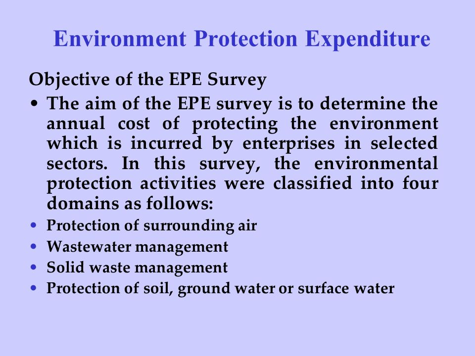 Environment Protection Expenditure Objective of the EPE Survey The aim of the EPE survey is to determine the annual cost of protecting the environment which is incurred by enterprises in selected sectors.