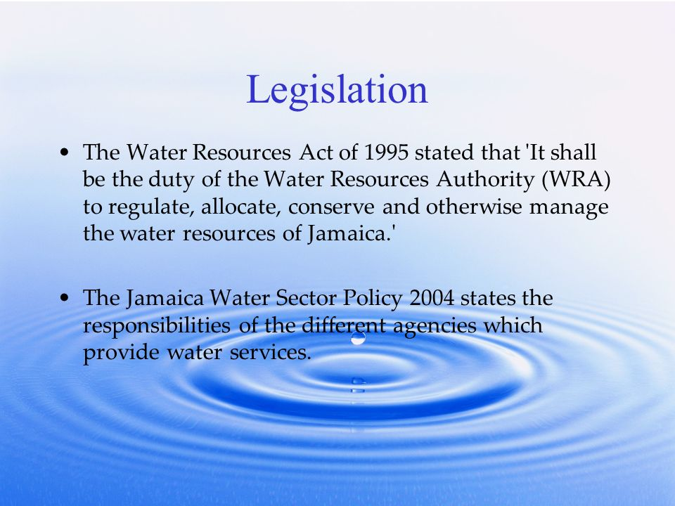 Legislation The Water Resources Act of 1995 stated that It shall be the duty of the Water Resources Authority (WRA) to regulate, allocate, conserve and otherwise manage the water resources of Jamaica. The Jamaica Water Sector Policy 2004 states the responsibilities of the different agencies which provide water services.