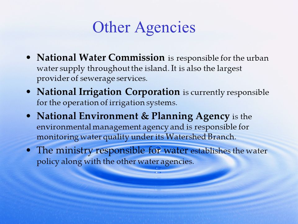 Other Agencies National Water Commission is responsible for the urban water supply throughout the island.