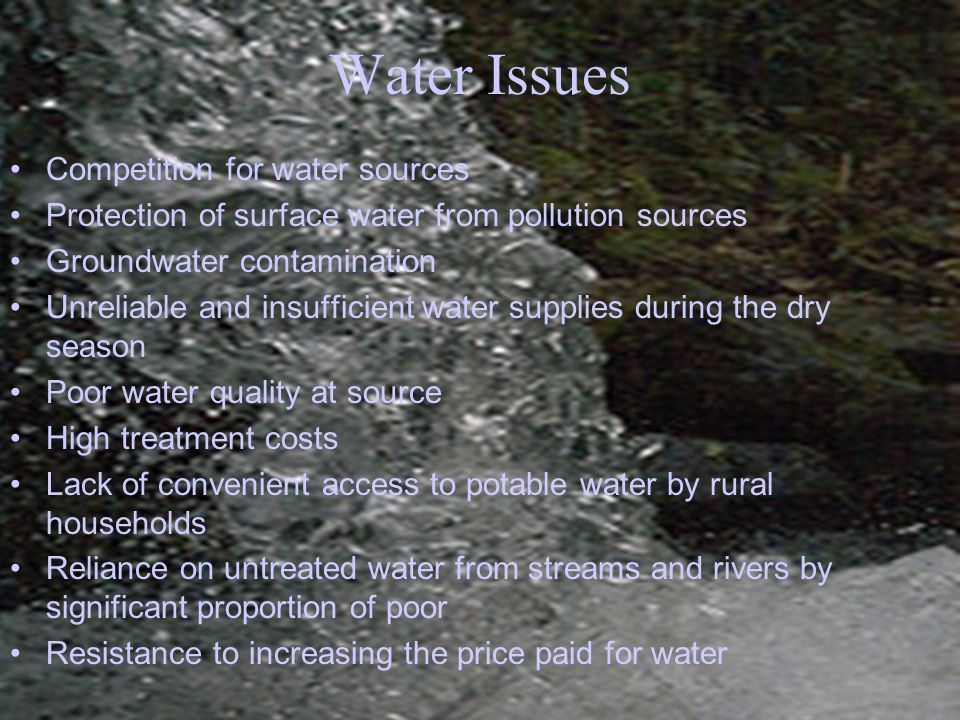Competition for water sources Protection of surface water from pollution sources Groundwater contamination Unreliable and insufficient water supplies during the dry season Poor water quality at source High treatment costs Lack of convenient access to potable water by rural households Reliance on untreated water from streams and rivers by significant proportion of poor Resistance to increasing the price paid for water Water Issues
