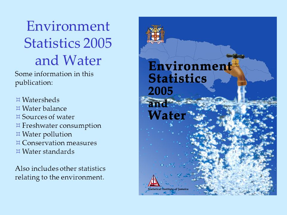 Environment Statistics 2005 and Water Some information in this publication: ³ Watersheds ³ Water balance ³ Sources of water ³ Freshwater consumption ³ Water pollution ³ Conservation measures ³ Water standards Also includes other statistics relating to the environment.