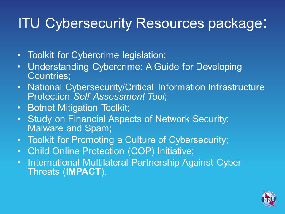 ITU Cybersecurity Resources package : Toolkit for Cybercrime legislation; Understanding Cybercrime: A Guide for Developing Countries; National Cybersecurity/Critical Information Infrastructure Protection Self-Assessment Tool; Botnet Mitigation Toolkit; Study on Financial Aspects of Network Security: Malware and Spam; Toolkit for Promoting a Culture of Cybersecurity; Child Online Protection (COP) Initiative; International Multilateral Partnership Against Cyber Threats (IMPACT).