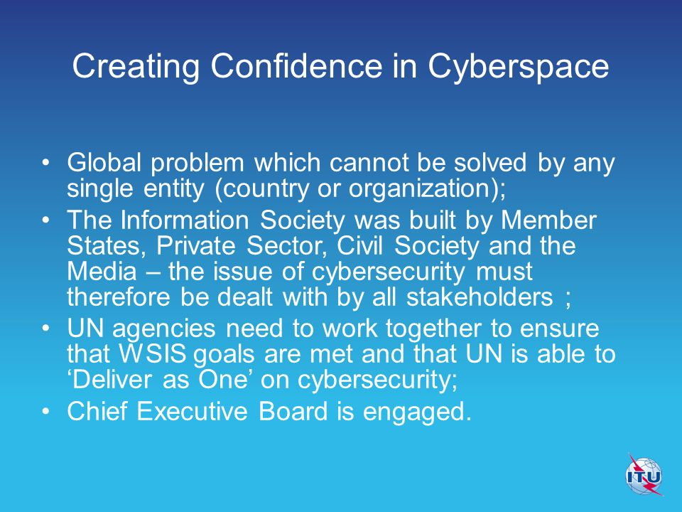 Creating Confidence in Cyberspace Global problem which cannot be solved by any single entity (country or organization); The Information Society was built by Member States, Private Sector, Civil Society and the Media – the issue of cybersecurity must therefore be dealt with by all stakeholders ; UN agencies need to work together to ensure that WSIS goals are met and that UN is able to Deliver as One on cybersecurity; Chief Executive Board is engaged.