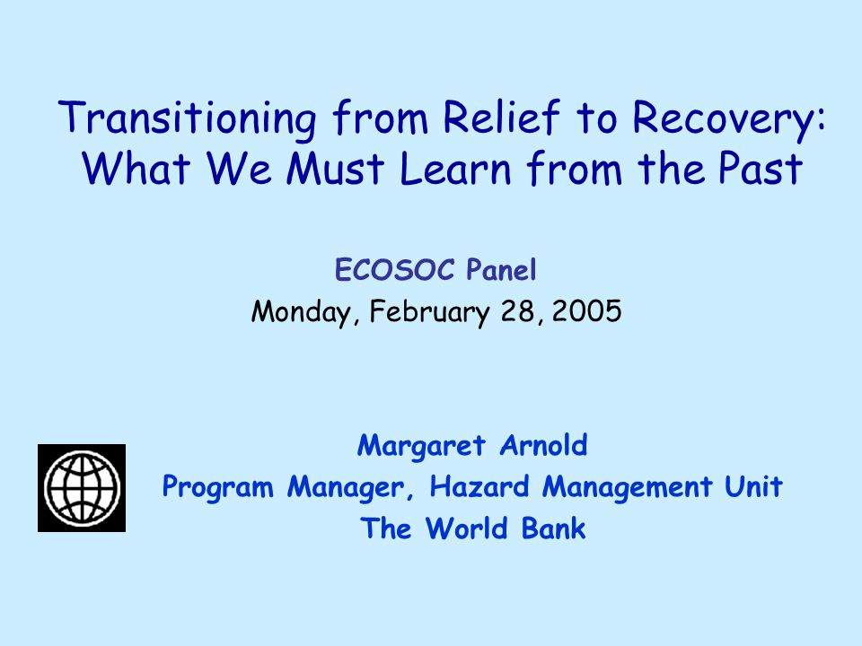 Transitioning from Relief to Recovery: What We Must Learn from the Past Margaret Arnold Program Manager, Hazard Management Unit The World Bank ECOSOC Panel Monday, February 28, 2005