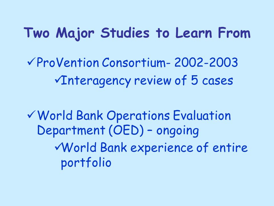 Two Major Studies to Learn From ProVention Consortium- 2002-2003 Interagency review of 5 cases World Bank Operations Evaluation Department (OED) – ongoing World Bank experience of entire portfolio