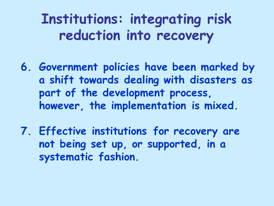 Institutions: integrating risk reduction into recovery 6.Government policies have been marked by a shift towards dealing with disasters as part of the development process, however, the implementation is mixed.