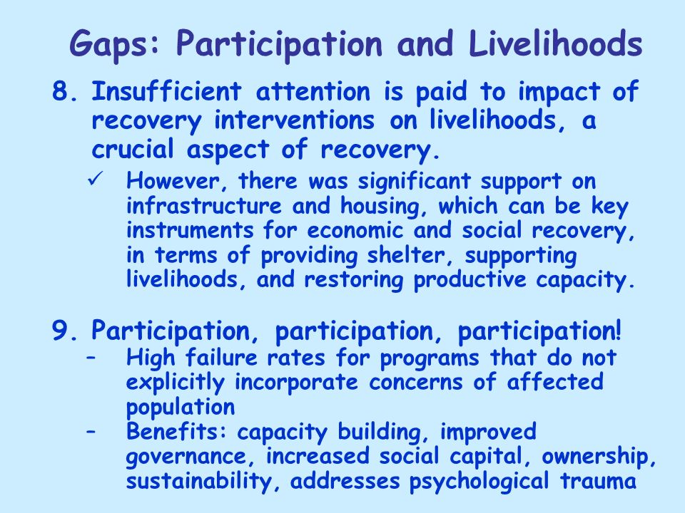 Gaps: Participation and Livelihoods 8.Insufficient attention is paid to impact of recovery interventions on livelihoods, a crucial aspect of recovery.