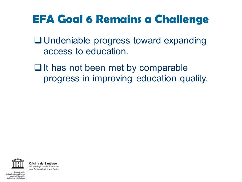 EFA Goal 6 Remains a Challenge Undeniable progress toward expanding access to education. It has not been met by comparable progress in improving educa