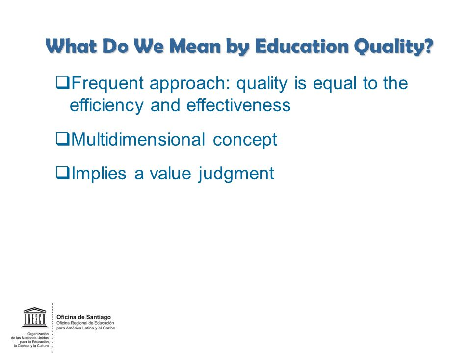 Frequent approach: quality is equal to the efficiency and effectiveness Multidimensional concept Implies a value judgment ______ 5 What Do We Mean by Education Quality