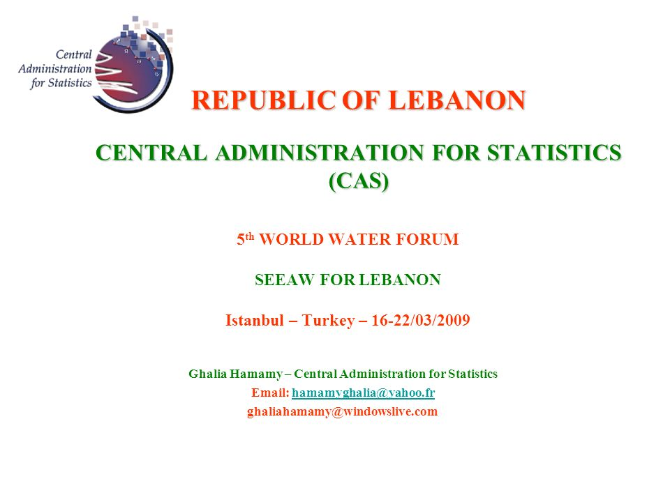 REPUBLIC OF LEBANON CENTRAL ADMINISTRATION FOR STATISTICS (CAS) 5 th WORLD WATER FORUM SEEAW FOR LEBANON Istanbul – Turkey – 16-22/03/2009 Ghalia Hamamy – Central Administration for Statistics Email: hamamyghalia@yahoo.frhamamyghalia@yahoo.fr ghaliahamamy@windowslive.com