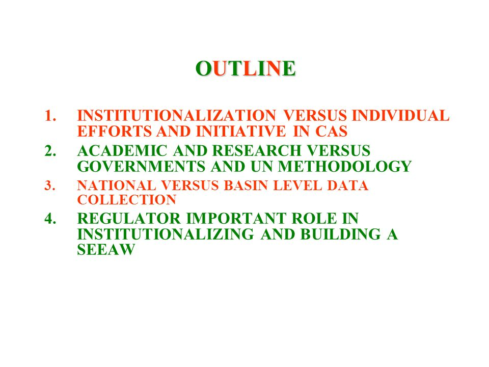 OUTLINEOUTLINEOUTLINEOUTLINE 1.INSTITUTIONALIZATION VERSUS INDIVIDUAL EFFORTS AND INITIATIVE IN CAS 2.ACADEMIC AND RESEARCH VERSUS GOVERNMENTS AND UN