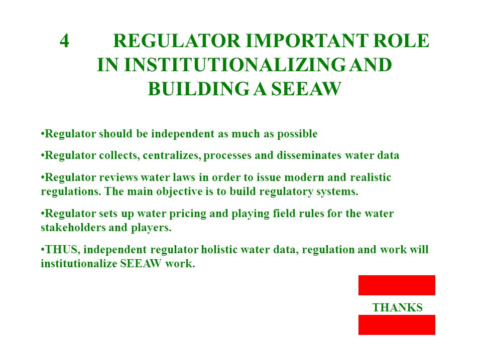 4 REGULATOR IMPORTANT ROLE IN INSTITUTIONALIZING AND BUILDING A SEEAW Regulator should be independent as much as possible Regulator collects, centralizes, processes and disseminates water data Regulator reviews water laws in order to issue modern and realistic regulations.