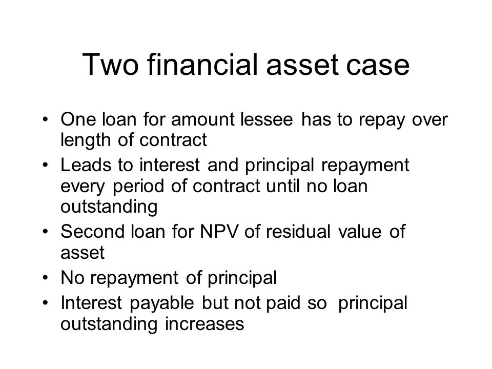 Two financial asset case One loan for amount lessee has to repay over length of contract Leads to interest and principal repayment every period of contract until no loan outstanding Second loan for NPV of residual value of asset No repayment of principal Interest payable but not paid so principal outstanding increases