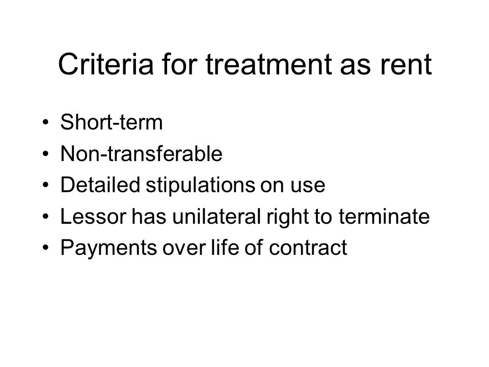 Criteria for treatment as rent Short-term Non-transferable Detailed stipulations on use Lessor has unilateral right to terminate Payments over life of contract