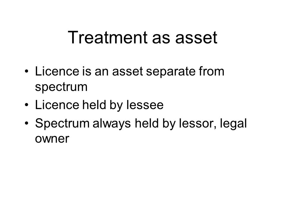 Treatment as asset Licence is an asset separate from spectrum Licence held by lessee Spectrum always held by lessor, legal owner