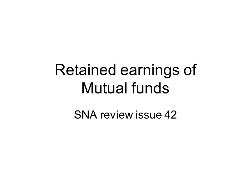 Retained earnings of Mutual funds SNA review issue 42