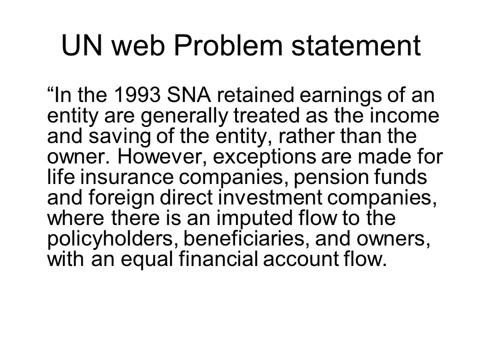 UN Problem statement (contd) The ESA 95 introduces an imputed transaction for the retained earnings of the mutual funds where income is attributed to the investors and then reinvested in the fund.