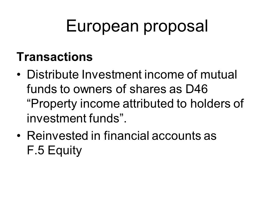 European proposal Transactions Distribute Investment income of mutual funds to owners of shares as D46 Property income attributed to holders of investment funds.