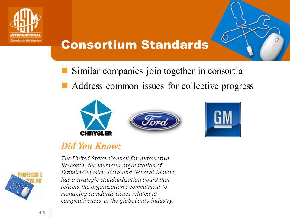 11 Consortium Standards Did You Know: The United States Council for Automotive Research, the umbrella organization of DaimlerChrysler, Ford and General Motors, has a strategic standardization board that reflects the organizations commitment to managing standards issues related to competitiveness in the global auto industry.
