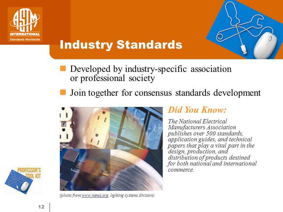12 Industry Standards Developed by industry-specific association or professional society Join together for consensus standards development Did You Know: The National Electrical Manufacturers Association publishes over 500 standards, application guides, and technical papers that play a vital part in the design, production, and distribution of products destined for both national and international commerce.