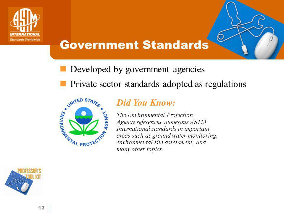 13 Government Standards Developed by government agencies Private sector standards adopted as regulations Did You Know: The Environmental Protection Agency references numerous ASTM International standards in important areas such as ground water monitoring, environmental site assessment, and many other topics.