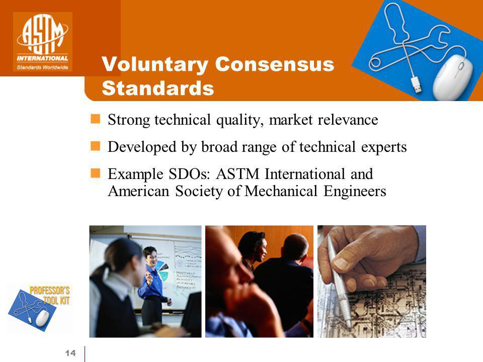 14 Voluntary Consensus Standards Strong technical quality, market relevance Developed by broad range of technical experts Example SDOs: ASTM International and American Society of Mechanical Engineers